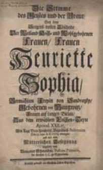 Die Stimme des Geostes ind der Braut, Bay dem [...] Abscheide Der Weiland Hoch-und Wohlgebohrnen [...] Henriette Sophia, Vermählten Freyin von Sandretzky, Gebohrnen von Haugwitz [...] Am Tage Dero Greyherrl. Begräbniß-Solemnien Den 19.Sept.A.C. 1719 erwogen [...].