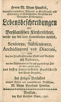 Herrn M. A. Pantkes […] Lebensbeschreibungen aller Breßlauischen Kirchenlehrer, welche bey den drey Hauptkirchen daselbst […]