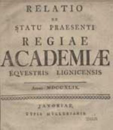 Relatio De Statu Praesenti Regiae Academiae Equestris Lignicensis, Anno 1749.