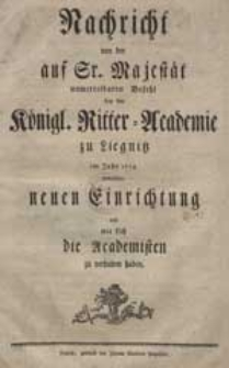 Nachricht von der auf Sr. Majestät unmittelbaren Befehl bey der Königl. Ritter-Academie zu Liegnitz im Jahr 1774. gemachten neuen Einrichtung und wie sich die Academisten zu verhalten haben.