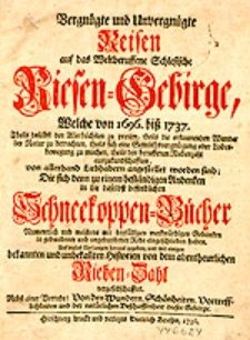 Vergnügte und Unvergnügte Reisen auf das Weltberuffene Schlesische Riesen-Gebirge, Welche von 1696. biß 1737. [...] von [...] Liebhabern angestellet worden sind; Die sich denn zu einem [...] Schneekoppen-Bücher [..] eigeschrieben haben [...].