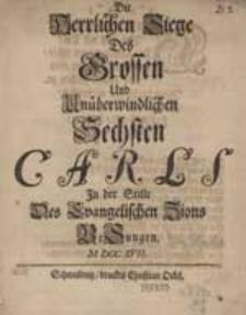 Die Herrlichen Siege des grossen und Unüberwindlichen Sechsten Carls in der Stille des evangelischen Zions Besungen M.D.CC.XVII.
