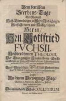 Dem betrübten Sterbens-Tage des [...] Hrn. Gottfried Fuchsii [...] dachte an senem Beerdigungs-Tage war der 16. Septembr. dieses 1714. Jahres unter nachgesetzten Zeilen wehmüthig nach das mitleidende Schul-Collegium.