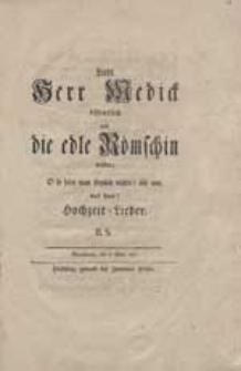 Liebt Herr Medick öffentlich und die edle Römschin wieder; D so hört man freylich nichts! als nur, was denn? Hochzeit-Lieder. B.S.