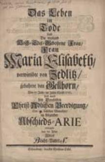 Das Leben im Tode fand die weiland [...] Frau Maria Elisabeth verwittibte von Zedlitz, gebohrne von Gellhorn, den 17. Julii im Jahre [...] 1720. und ward bey deroselben [...] Beerdigung den 1[9] desselben Monaths in folgender Abscheds-Arie erwogen [...].