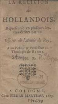 La Religion des Hollandois / Representée en plusieurs lettres écrites par un Officier de l`Armée du Roy, A un Pasteur & Professeur en Theologie de Berne.