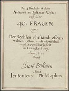 Das 4 Buch des Autors Antwortt an Baltazar Walter auff seine 40 Fragen von Der Seehlen vhrstandt, essents wehsen, nathur, undt eigenschaft; was sie von Ehwigkeit in Ehwigkeit sey. Anno 1620. Durch Jacob Boehmen