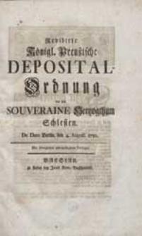 Revidirte Königl. Preußische Deposital-Ordnung vor das souveraine Hertzogthum Schlesien. De Dato Berlin, den 4. August. 1750.