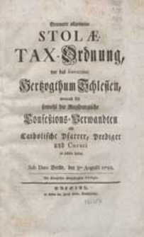 Erneuerte allgemeine Stolae-Tax-Ordnung, vor das souveraine Hertzogthum Schlesien, wornach sich sowohl die Augspurgische Confeßions-Verwandten als catholische Pfarrer, Prediger und Curati zu richten haben. Sub Dato Berlin, den 8 ten Augusti 1750.