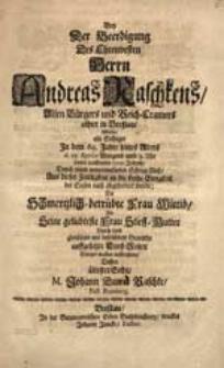 Bey Der Beerdigung Des [...] Herrn Andreas Raschkens [...] Wolte, als Selbiger [...] d. 15. Aprilis [...] dieses [...] 1710. Jahres [...] Aus dieser Zeitligkeit in die frohe Ewigkeit der Seelen nach abgefordert worde, Die [...] Frau Wittib [...] auffrichten [...] M. Johann David Raschke [...].