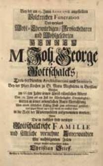 Bey der am 19. Junii Anno 1718. angestellten [...] Funeration Des [...] Herren M. Joh. George Gottschalcks [...] Welcher [...] in die Zahl der Auserwehlten aufgenommen worden / Wolte Die [...] Familie [...] aufzurichten suchen Christian Stieff.