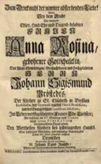 Zum Denckmahl der nimmer absterbenden Liebe! Wolte Bey dem Grabe Der [...] Frauen Anna Rosina, gebohrner Gottschalckin [...] Johann Sigismund Bröstedts [...] Ehe-Liebsten [...] Sein [...] Mitleiden [...] eröffnen [...] Johann David Raschke [...].