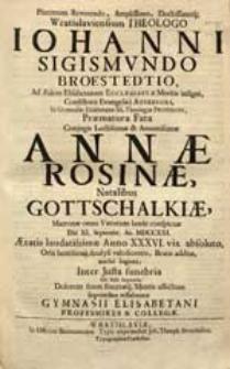 Plurimum Reverendo, Amplissimo [...] Theologo Iohanni Sigismundo Broestedtio [...] Praematura Fata Conjugis [...] Annae Rosinae, Natalibus Gottschalkiae [...] Die XI. Septembr. An. MDCCXXI. [...] Beatis additae, acerbe lugenti [...] Dolorem suum [...] sequentibus testabantur Gymnasii Elisabetani Professores & Collegae.
