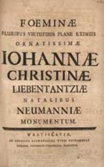 Foeminae Pluribus Virtutibus Plane Eximiis Ornatissimae Iohannae Christinae Liebentantziae Natalibus Neumanniae Monumentum.