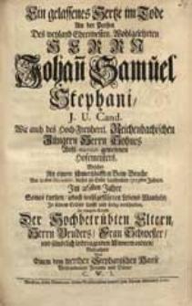 Ein gelassenes Hertze im Tode An der Person Des [...] Herrn Johan[n] Samuel Stephani [...] Welcher [...] Am 21sten Decembr. dieses [...] 1723sten Jahres [...] verschieden [...] / Betrachtet Von [...] C.W.I.
