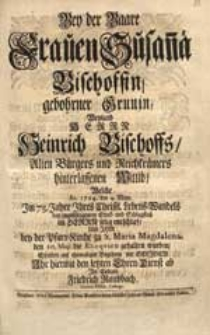 Bey der Baare Frauen Susan[n]a Bischoffin, gebohrner Grunin [...] Welche Ao. 1724. den 4. May [...] entschlief [...] / Stattete auf ehemaliges Begehren der Seligen Ihr hiermit den letzten Ehren-Dienst ab [...] Friedrich Raubbach [...].