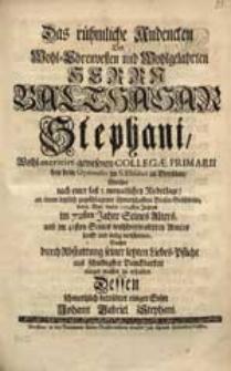 Das rühmliche Andencken Des [...] Herrn Balthasar Stephani [...] Welcher [...] den 15. May dieses 1724sten Jahres [...] verschieden, Suchte [...] zu erhalten [...] Johann Gabriel Stephani.
