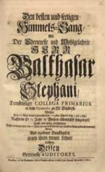 Den besten und seeligen Himmels-Gang, Als [...] Balthasar Stephani [...] Welcher Den 15 May dieses [...] 1724sten Jahres [...] verschieden [...] Wolten [...] eröffnen Dessen Getreueste Auditores.