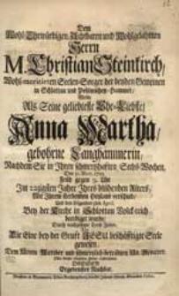 Dem Wohl-Ehrwürdigen [...] Herrn M. Christian Steinkirch [...] Wolte Als Seine [...] Ehe-Liebste Anna Martha, gebohrne Langhammerin, Nachdem Sie [...] Den 31. Mart. 1725. [...] verschied [...] aufrichten Dessen Ergebenster Nachbar.