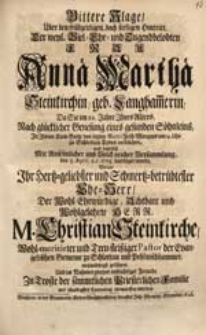 Bittere Klage Über den [...] Hintritt [...] Annae Marthae Steinkirchin, geb. Langham[m]erin, Da Sie [...] den 5. April. a.c. 1725. beerdiget wurde, Welche Ihr [...] Ehe-Herr [...] Christian Steinkirche [...] geführet Und ihm im Nahmen zweyer [...] Freunde [...] entworffen worden.