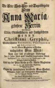 Als Die Edle [...] Frau Anna Maria, gebohrne Herrin [...] Christiani Gryphii [...] Wittib [...] 10. Jun. Anno 1725. [...] seeligen Todes verblichen [...] Suchten hiermit Gegen die [...] Tochter [...] ihr [...] Mitleiden [...] zu bezeugen Des Maria-Magdalenischen Gymnasii Professores und Collegae.