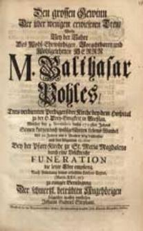 Den grossen Gewinn Der über wenigem erwiesenen Treu Wolte Bey der Bahre [...] M. Balthasar Pohles [...] Welcher den 4. Novembris dieses 1725sten Jahres Seinen [...] Lebens-Wandel [...] beschlossen [...] vorstellen Johann Gabriel Stephani.