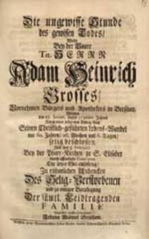 Die ungewisse Stunde des gewissen Todes Wolte Bey der Baare [...] Adam Heinrich Grosses [...] Welcher den 27. Januar. dieses 1726sten Jahres [...] Seinen [...] Lebens-Wandel [...] beschlossen [...] betrachten Johann Gabriel Stephani.