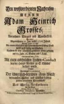 Den wohlverdienten Nachruhm Tit. Herrn Adam Heinrich Grosses [...] Welcher [...] 27. Jan. dieses 1726. Jahres [...] verschieden [...] Suchte [...] zu erwegen [...] Christian Theodorus Leubscher.