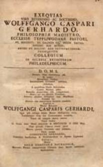 Exequias Viro Reverendo [...] Wolffgango Caspari Gerhardo [...] An. MDCCXXVI. XII. Kalendis Iul. [...] Factas [...] Prosequitur Collegium In Silesia Eruditorum Philadelphicum.