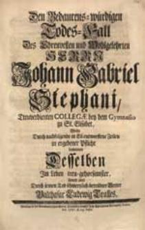 Den Bedaurens-würdigen Todes-Fall [...] Johann Gabriel Stephani [...] Wolte [...] beweinen [...] Balthasar Ludewig Tralles.