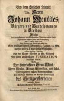 Bey dem tödtlichen Hintritt Tit. Herrn Johann Mentiles [...] Welcher [...] den 24. Octobr. Anno 1727. Sein [...] Leben [...] beschlossen [...] Wolte [...] Sein [...] Mitleiden [...] bezeigen [...] Johann Samuel Tschirnau [...].
