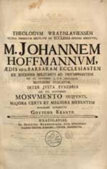 Theologum Wratislaviensem Ultra Dimidium Seculum De Ecclesia Optime Meritum, M. Johannem Hoffmannum [...] Ex Ecclesia Militanti Ad Triumphantem Die VI. Novembr. A.OR. MDCCXXVII. [...] Evocatum [...] Monumento Sequenti [...] Honorare Conabatur Gottlob Krantz.
