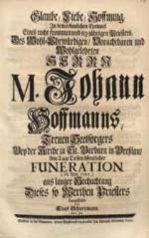 Glaube, Liebe, Hoffnung In dem [...] Exempel Eines [...] Priesters [...] M. Johann Hoffmanns [...] Am Tage Dessen [...] Funeration (16. Nov. 1727.) [...] dargestellet / von Elias Schurtzmann [...].
