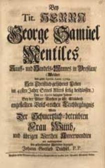 Bey Tit. Herrn George Samuel Mentiles [...] (Welcher den 4ten Aprilis Anno 1729. Sein [...] Leben [...] beschlossen) [...] Leichbegängnis / Wolte Der [...] Wittib [...] sein [...] Mitleiden bezeugen Johann Gottlieb Deichsel, P.P.