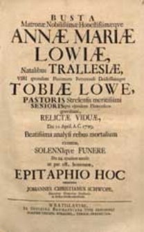 Busta Matronae Nobilissimae [...] Annae Mariae Löwiae, Natalibus Trallesiae [...] Die 11. April. A.C. 1729. Beatissima analysi rebus mortalium exemtae [...] Epitaphio Hoc veneratur Johannes Christianus Schwope [...].