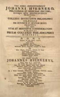 Viro Nobili Experientissimoque Johanni Huebnero [...] Hac Brevi Vitae Et Meritorum Commemoratione Parentat Pietas Collegii Philadelphici Memorati.