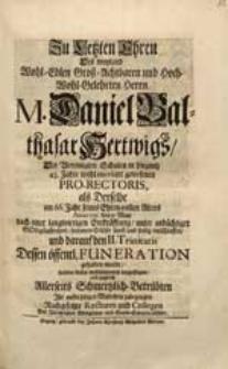 Zu Letzten Ehren Des [...] Herrn M. Daniel Balthasar Hertwigs [...] als Derselbe [...] Anno 1731. den 31 May [...] entschlaffen [...] Ihr [...] Mitleiden zubezeugen [...] Rectores und Collegen [...].