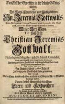 Den Fall der Gerechten in die Hände Gottes Wolten, Als [...] Jeremiae Gottwalts [...] Sohn [...] Christian Jeremias [...] Den 18. Jun. Anno 1731. [...] ein Christliches Ende genommen [...] vorstellen [...] Auditores Secundani.