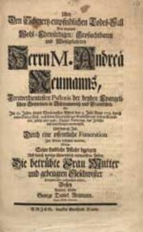 Uber Den Schmertz-empfindlichen Todes-Fall [...] M. Andreae Neumanns [...] So [...] den 3. Julii Anno 1731. [...] Das Irdische mit dem Ewigen verwechselt [...] / Wolte Seine kindliche Pflicht bezeigen [...] Sohn George Daniel Neumann [...].