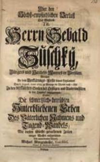Uber den Höchst-empfindlichen Verlust [...] Sebald Suschky [...] Welcher [...] Den 6. Augusti Anno 1733. [...] in den Himmel eingegangen / Suchte Die [...] Erben [...] aufzurichten [...] Michael Morgenbesser [...].