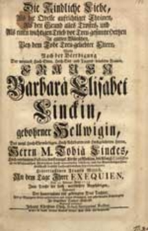 Die Kindliche Liebe, Als die Quelle aufrichtiger Thränen [...] Bey dem Tode Treu-geliebter Eltern / Wolte Nach der Beerdigung Der [...] Frauen Barbarae Elisabet Linckin, gebohrner Hellwigin [...] Tobiae Linckes [...] Wittib, An dem Tage Ihrer Exequien, Den 13. Februar. Anno 1735. [...] vorstellen Johann Christian Opitz [...].
