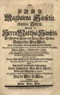 Als Tit. Frau Magdalena Hänselin, Gebohrne Sohrin [...] Ihren [...] Lebens-Wandel [...] In dem [...] 1737. Jahre den 25. Junii [...] beschlossen [...], Suchte [...] Seiner [...] Groß-Mutter [...] Andencken zu erhalten [...] Johann Caspar Arlet.