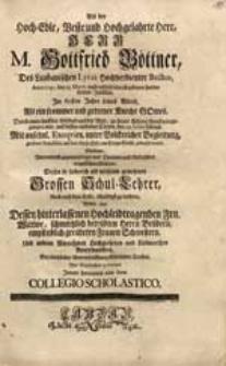 Als der Hoch-Edle [...] Herr M. Gottfried Böttner [...] Anno 1740. den 23. Martii [...] Durch einen [...] Abschied aus der Welt zu seines Herrn Freude eingegangen war [...] Suchten [...] Diesen [...] Schul-Lehrer [...] zu beehren [...] Innen benannte aus dem Collegio Scholastico.