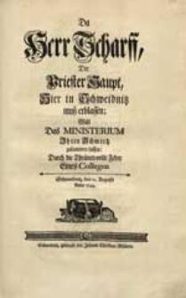 Da Herr Scharff, Der Priester Haupt, Hier in Schweidnitz muß erblassen, Will Das Ministerium Ihren Schmertz zusammen fassen / Durch die [...] Feder Eines Collegen [...] den 12. Augusti Anno 1744.