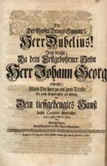 Da Der Gipffel Deines Stammes, Herr Dubelius! Jetzt bricht, Da dein [...] Sohn [...] Johann Georg erbleichet, Wird Dir hier [...] dieses Carmen überreichet. Anno 1745. den 6. Febr. / Von George Speer [...].