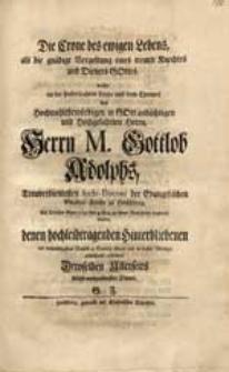 Die Crone des ewigen Lebens als die gnädige Vergeltung eines treuen Knechtes [...] wollte an der [...] Leiche [...] M. Gottlob Adolphs [...] Als Solcher Anno 1745 den 4 Aug. zu seiner Ruhestätte begleitet wurde [...] condoliren [...] G.F.