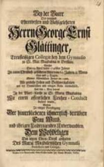Bey der Baare Des [...] Herrn George Ernst Glättinger [...] Welcher Den 19. April dieses 1746sten Jahres [...] Alle zeitliche Leiden [...] mit der Himmlischen [...] Ruhe verwechselt [...] / Wolten [...] Den letzten Ehren-Dienst abstatten Des Mariae Magdalenischen Gymnasii Professores und Collegae.