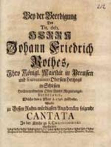 Bey der Beerdigung Des [...] Herrn Johann Friedrich Rothes [...] Welche den 8. May A. 1746. geschahe, Wurde [...] folgende Cantata [...] abgesungen.