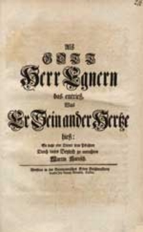 Als Gott Herr Egnern das entrieß, Was Er Sein ander Hertze hieß / So sucht eine Diener seine Pflichten Durch dieses Beyleid zu entrichten Martin Katusch.