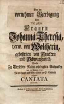 Bey der vornehmen Beerdigung Der [...] Frauen Johannae Theresiae verw. von Waltherin, gebohrnen von Krackern und Schwartzenfeld Wurde Zu Derselben [...] Andencken den 18. Januar. 1747. [...] folgende Cantata musiciret.